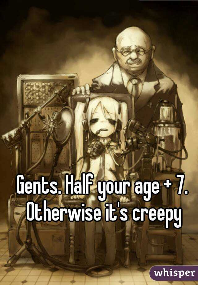 Gents. Half your age + 7. Otherwise it's creepy