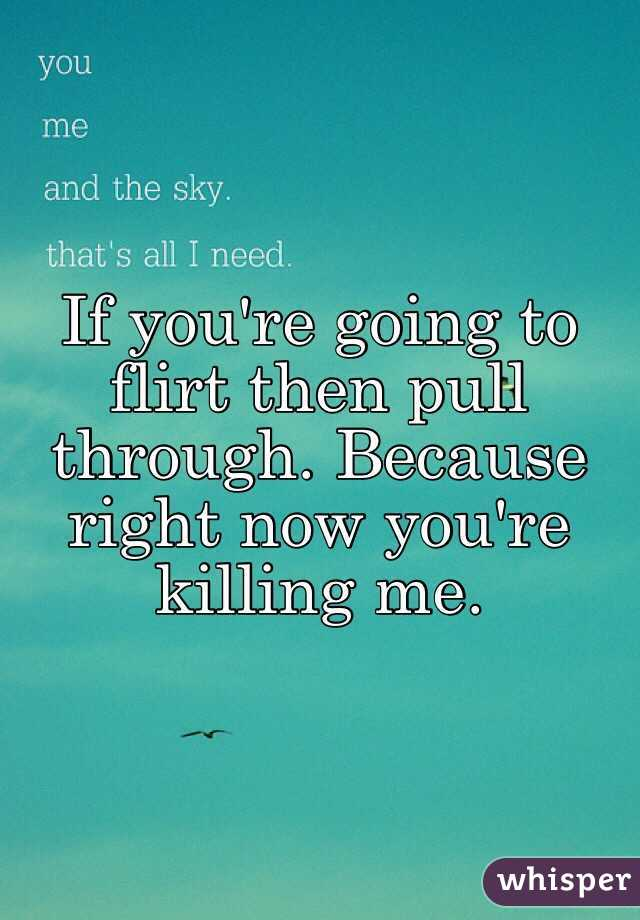If you're going to flirt then pull through. Because right now you're killing me.