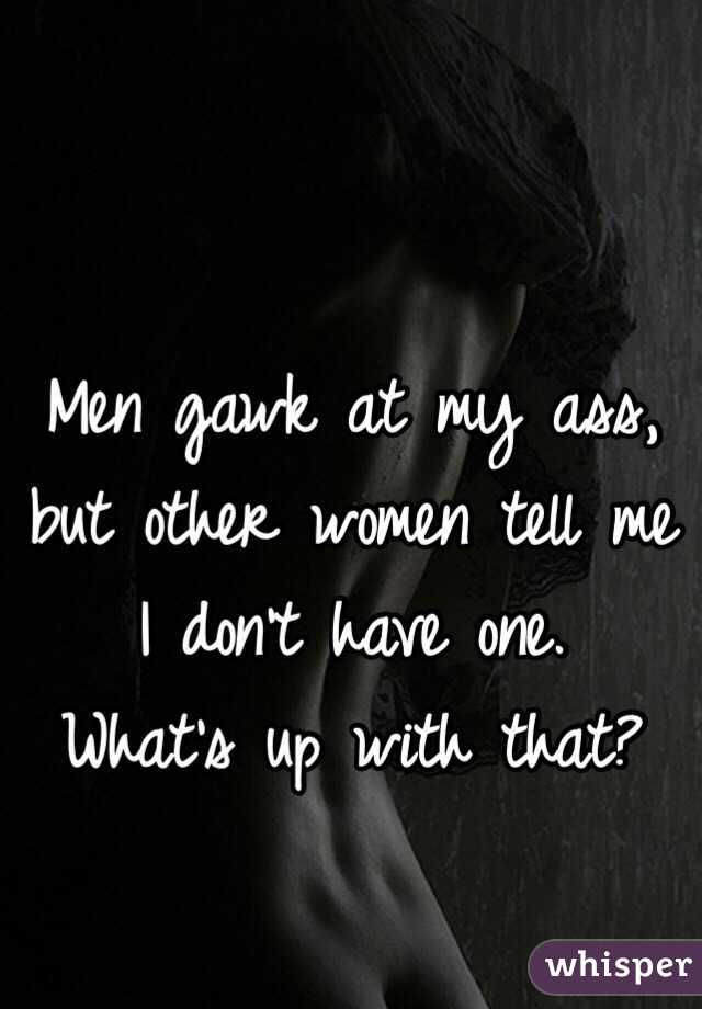 Men gawk at my ass, but other women tell me I don't have one. What's up with that?