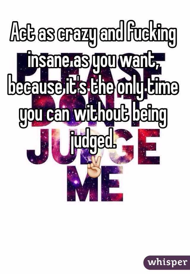 Act as crazy and fucking insane as you want, because it's the only time you can without being judged.  ✌️