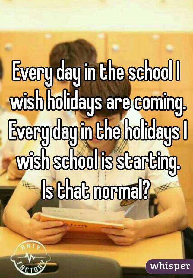 Every day in the school I wish holidays are coming. Every day in the holidays I wish school is starting. Is that normal?