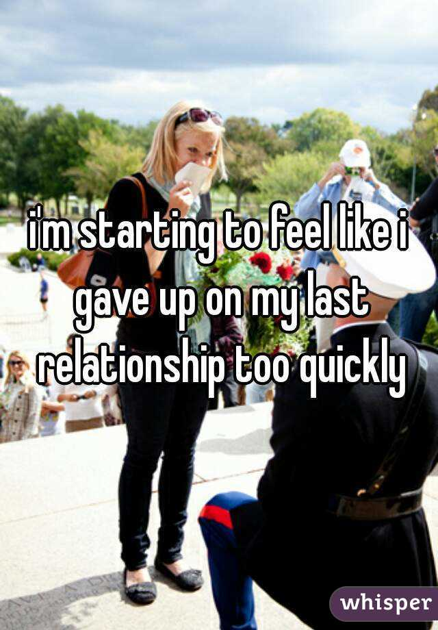 i'm starting to feel like i gave up on my last relationship too quickly