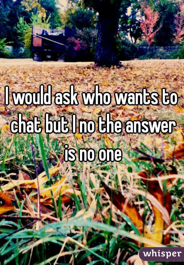 I would ask who wants to chat but I no the answer is no one