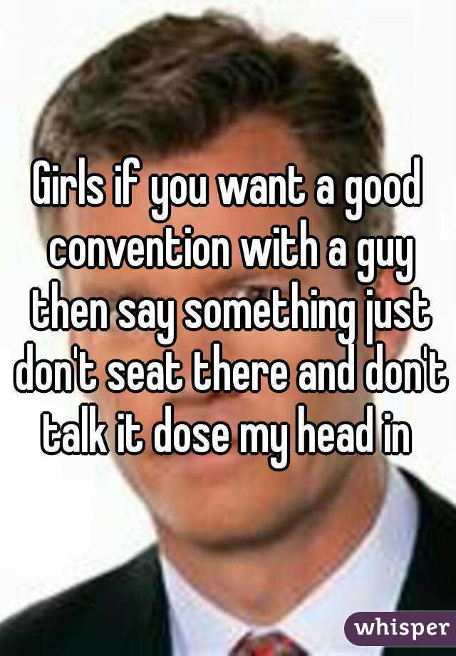 Girls if you want a good convention with a guy then say something just don't seat there and don't talk it dose my head in
