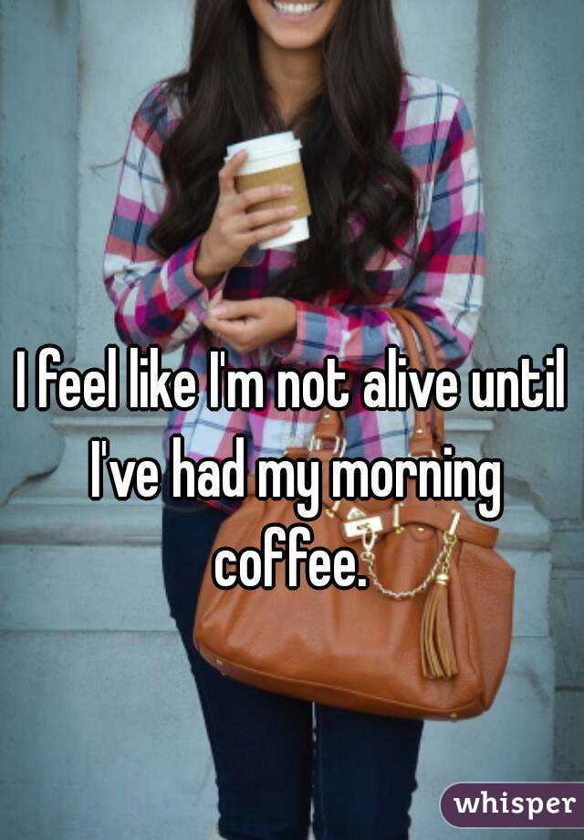 I feel like I'm not alive until I've had my morning coffee.