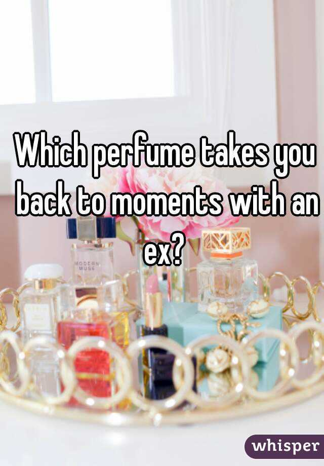 Which perfume takes you back to moments with an ex?