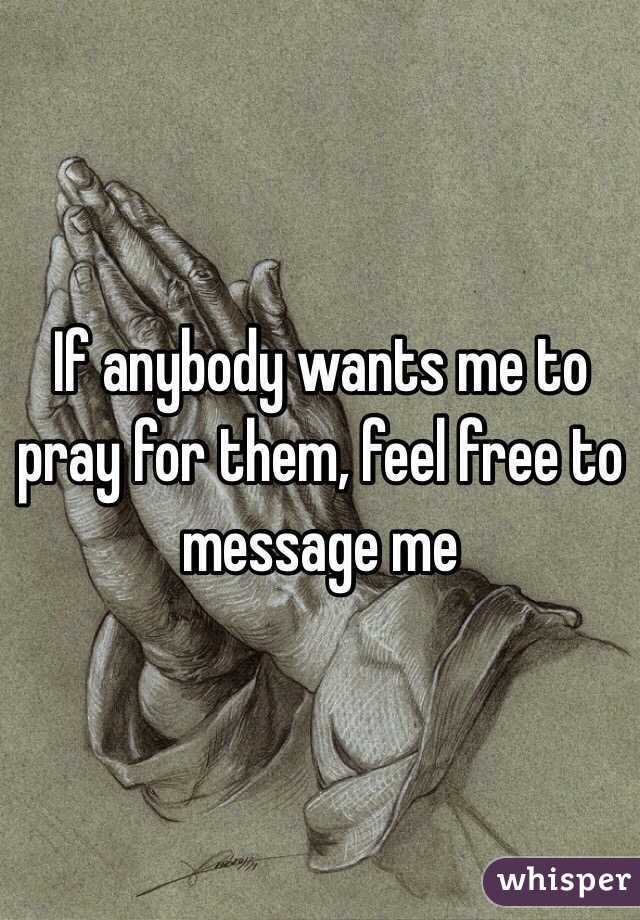 If anybody wants me to pray for them, feel free to message me