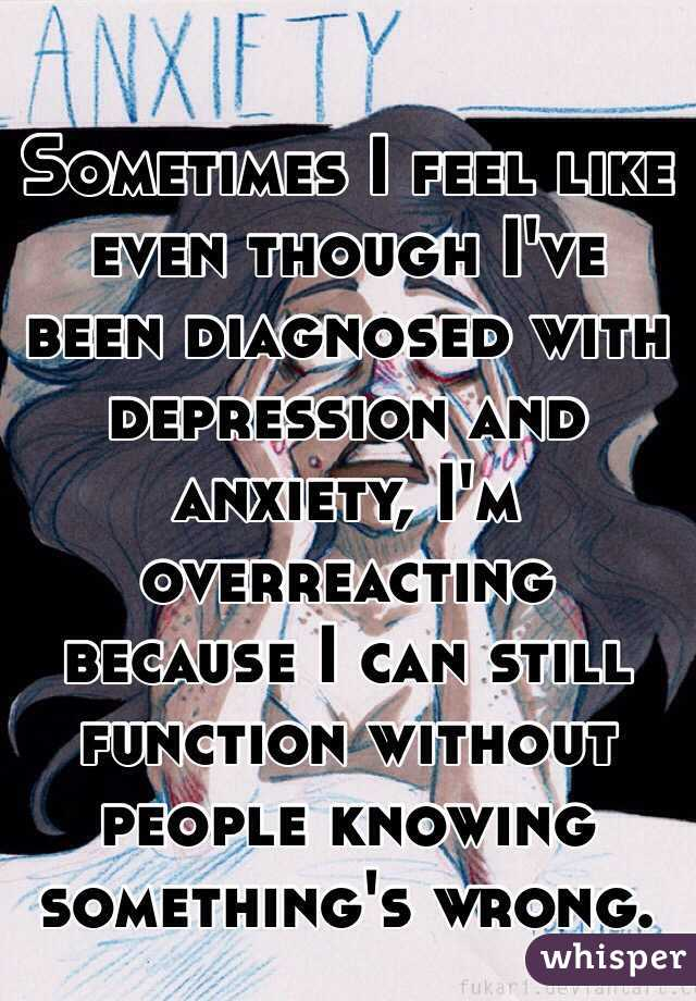 Sometimes I feel like even though I've been diagnosed with depression and anxiety, I'm overreacting because I can still function without people knowing something's wrong.