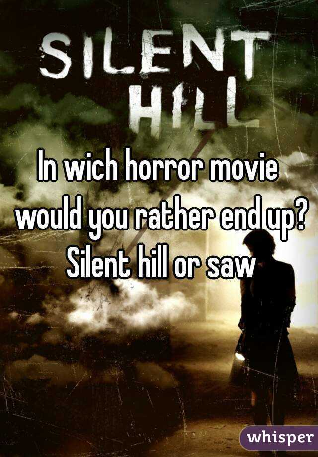 In wich horror movie would you rather end up? Silent hill or saw