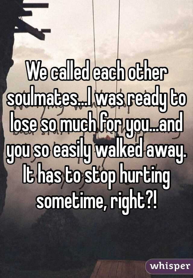 We called each other soulmates...I was ready to lose so much for you...and you so easily walked away.  It has to stop hurting sometime, right?!