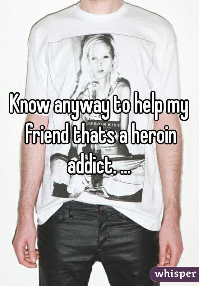 Know anyway to help my friend thats a heroin addict. ...