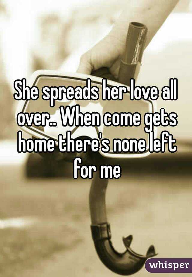 She spreads her love all over.. When come gets home there's none left for me