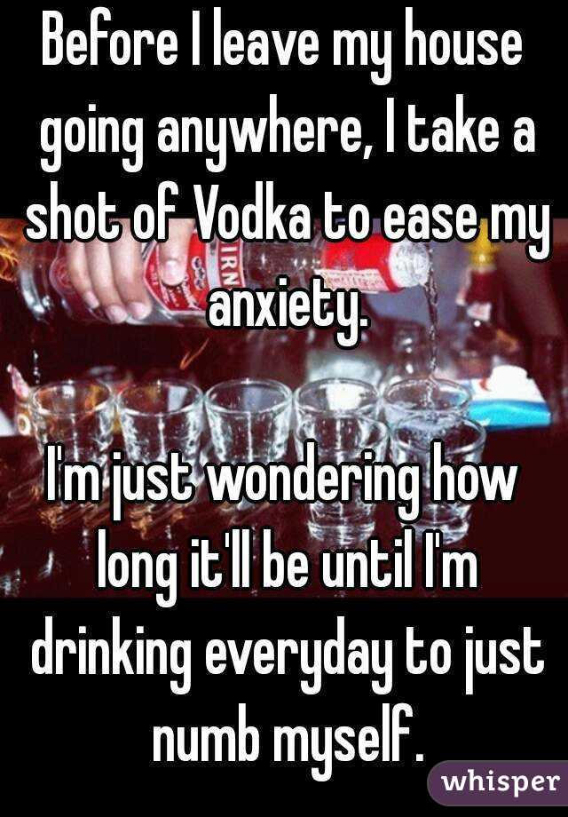 Before I leave my house going anywhere, I take a shot of Vodka to ease my anxiety.  I'm just wondering how long it'll be until I'm drinking everyday to just numb myself.