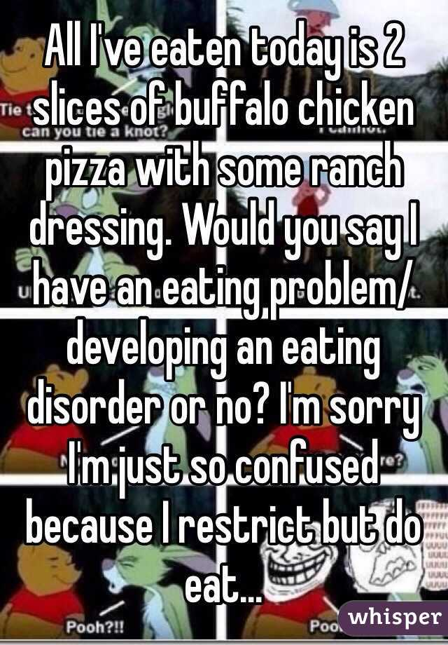 All I've eaten today is 2 slices of buffalo chicken pizza with some ranch dressing. Would you say I have an eating problem/developing an eating disorder or no? I'm sorry I'm just so confused because I restrict but do eat...