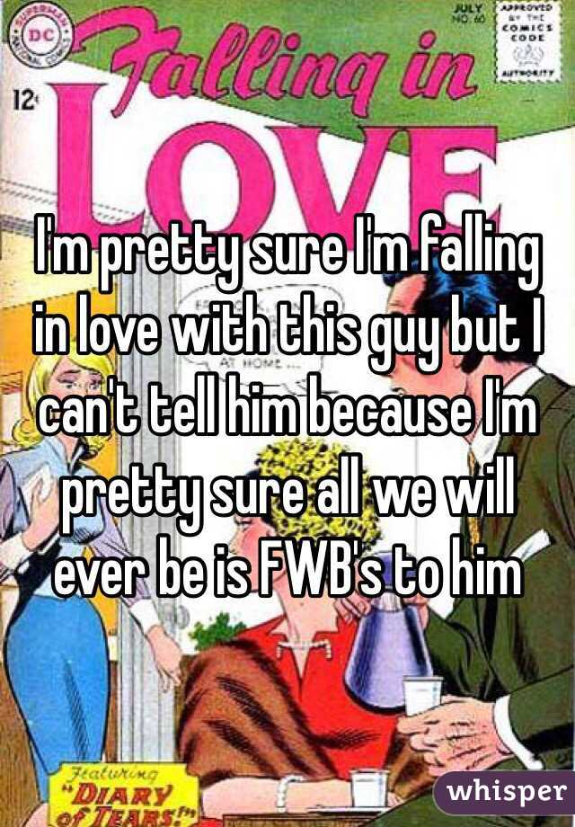 I'm pretty sure I'm falling in love with this guy but I can't tell him because I'm pretty sure all we will ever be is FWB's to him