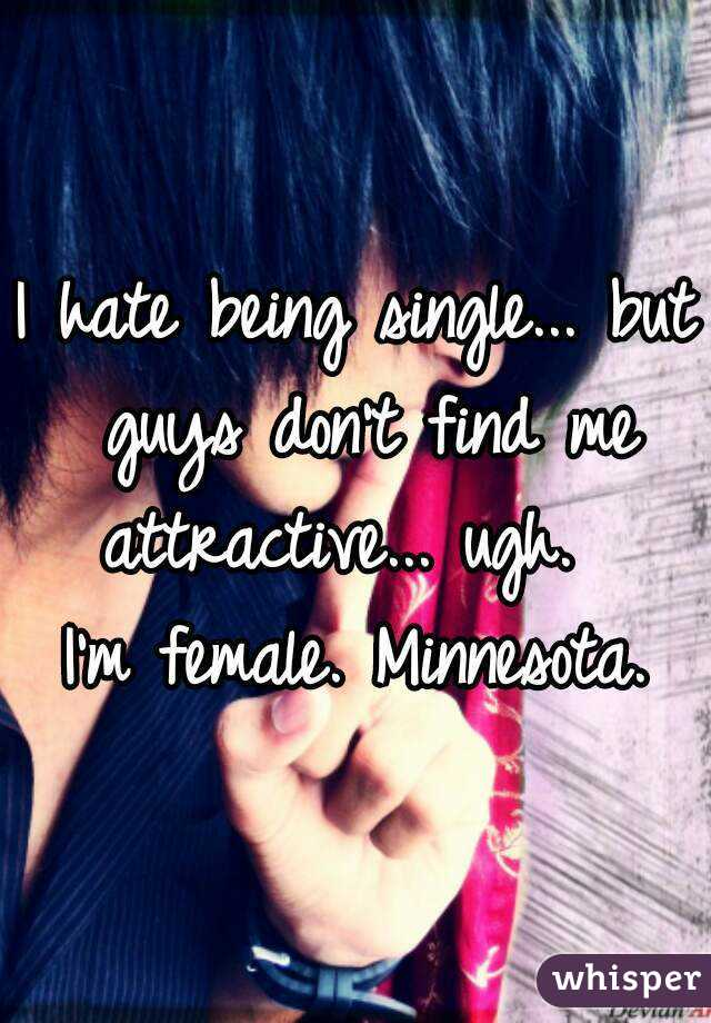 I hate being single... but guys don't find me attractive... ugh.   I'm female. Minnesota.