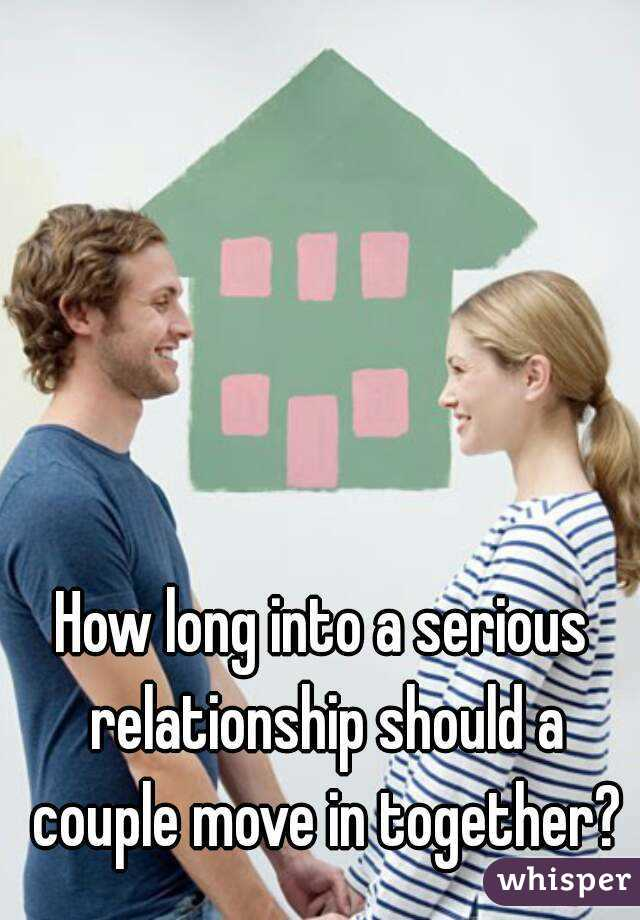 How long into a serious relationship should a couple move in together?