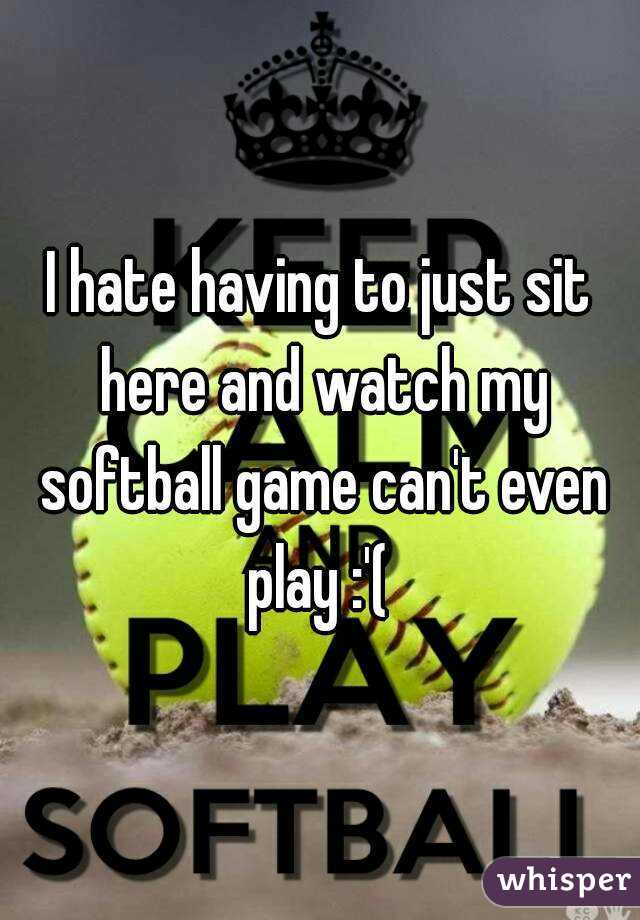 I hate having to just sit here and watch my softball game can't even play :'(