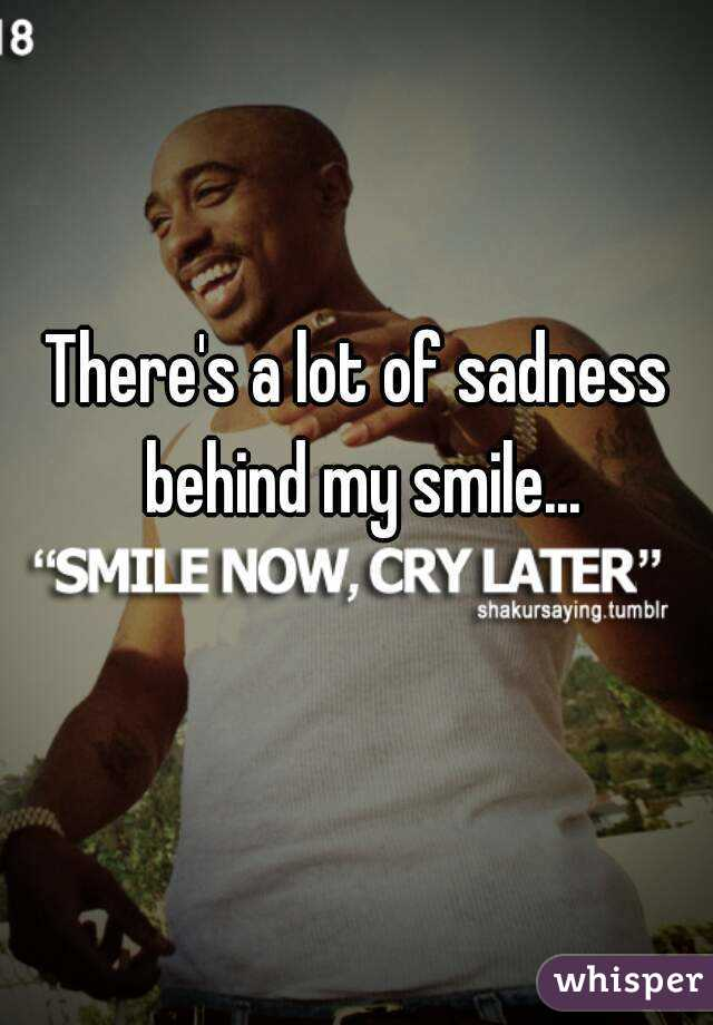 There's a lot of sadness behind my smile...