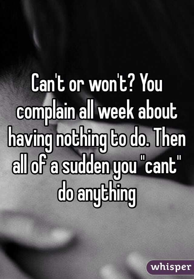 "Can't or won't? You complain all week about having nothing to do. Then all of a sudden you ""cant"" do anything"