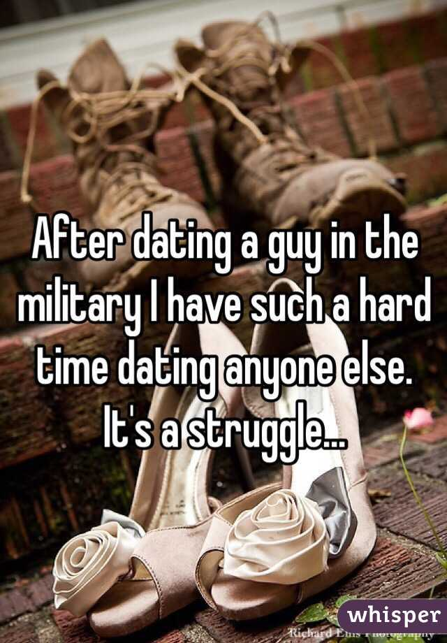 After dating a guy in the military I have such a hard time dating anyone else. It's a struggle...