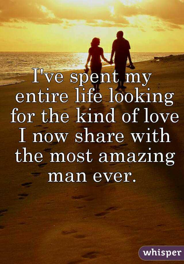 I've spent my entire life looking for the kind of love I now share with the most amazing man ever.