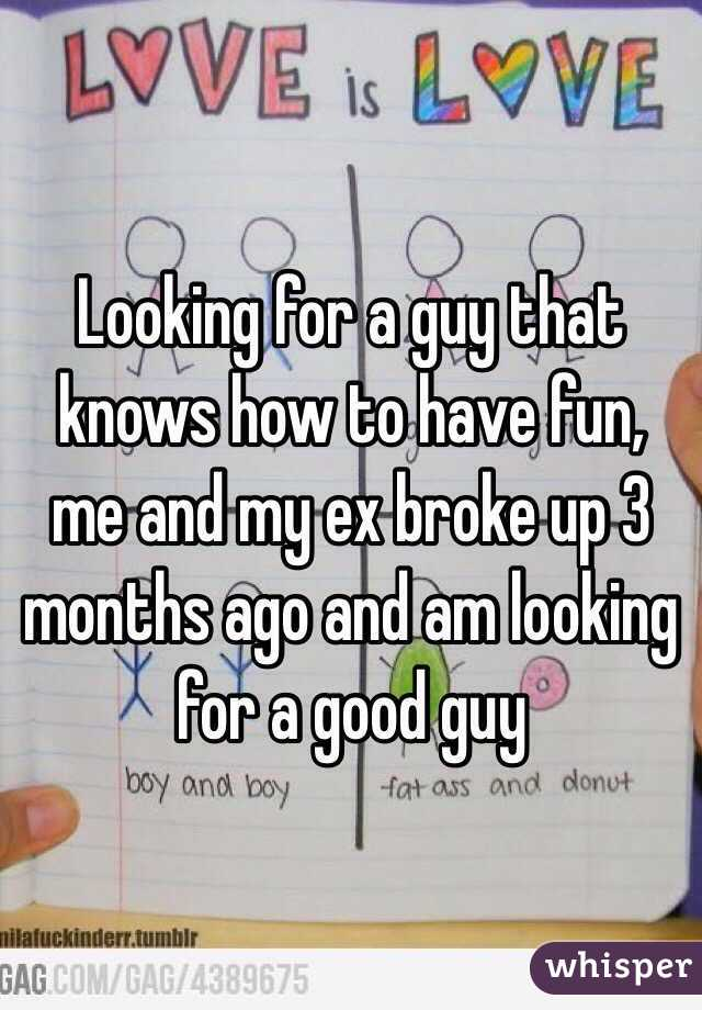 Looking for a guy that knows how to have fun, me and my ex broke up 3 months ago and am looking for a good guy