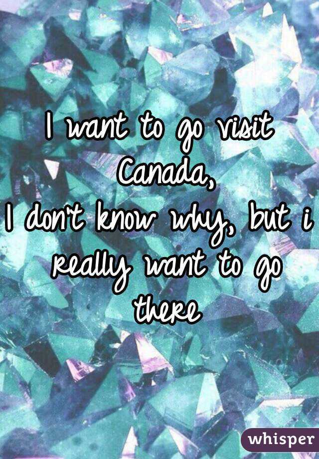I want to go visit Canada, I don't know why, but i really want to go there