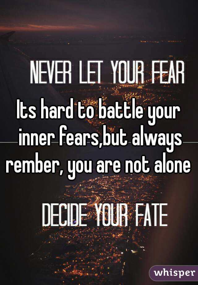 Its hard to battle your inner fears,but always rember, you are not alone