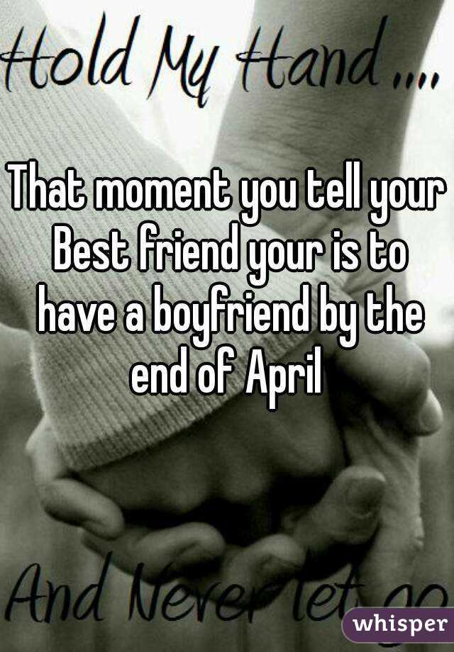 That moment you tell your Best friend your is to have a boyfriend by the end of April