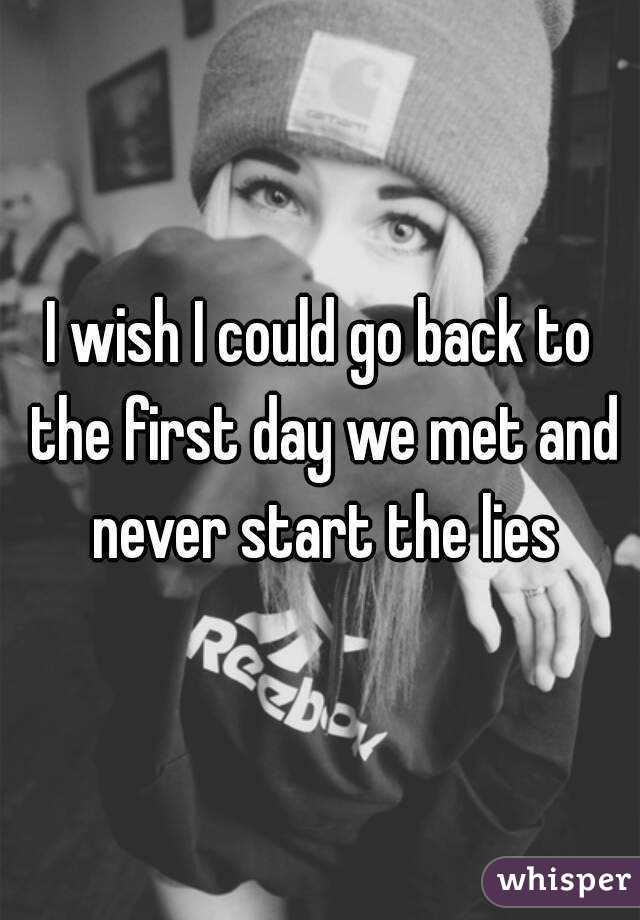 I wish I could go back to the first day we met and never start the lies