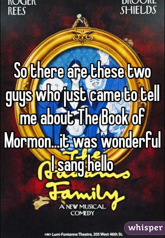 So there are these two guys who just came to tell me about The Book of Mormon...it was wonderful I sang hello