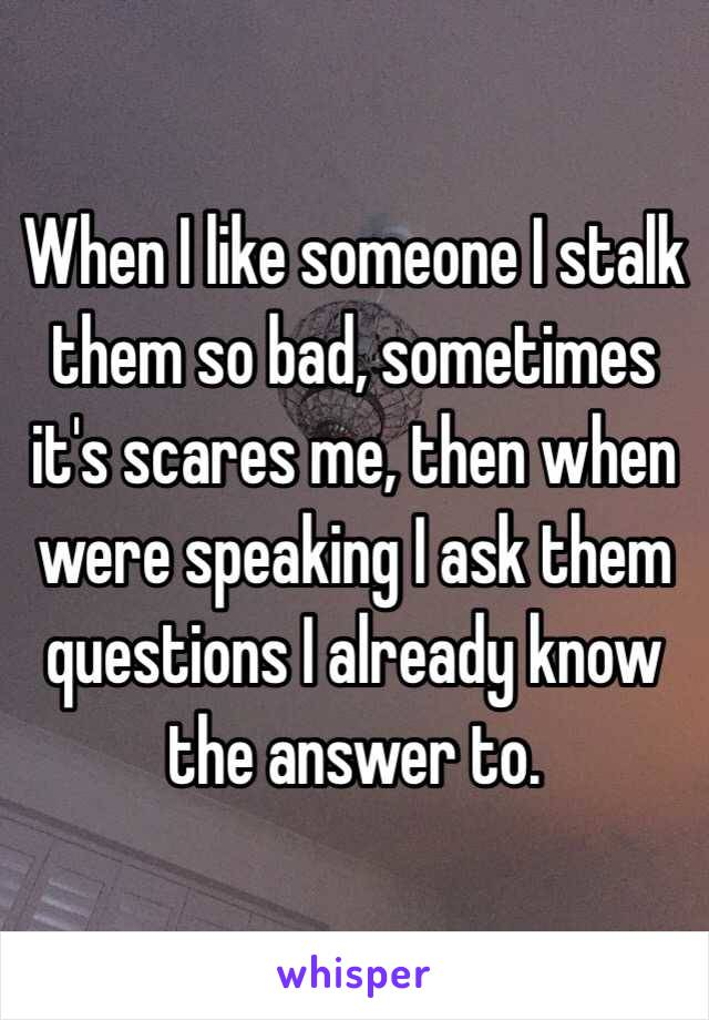 When I like someone I stalk them so bad, sometimes it's scares me, then when were speaking I ask them questions I already know the answer to.