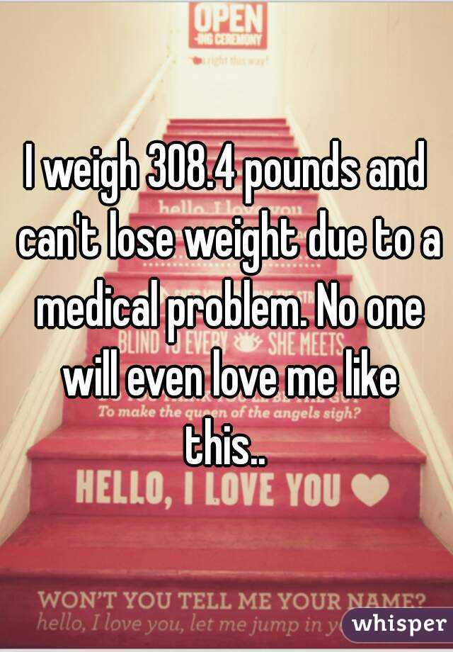 I weigh 308.4 pounds and can't lose weight due to a medical problem. No one will even love me like this..