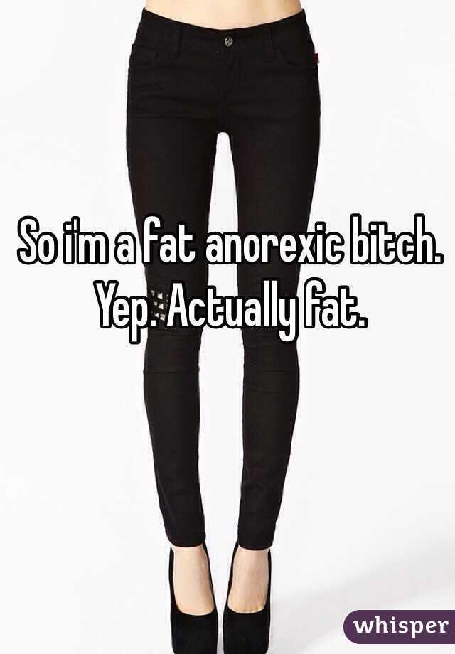 So i'm a fat anorexic bitch. Yep. Actually fat.