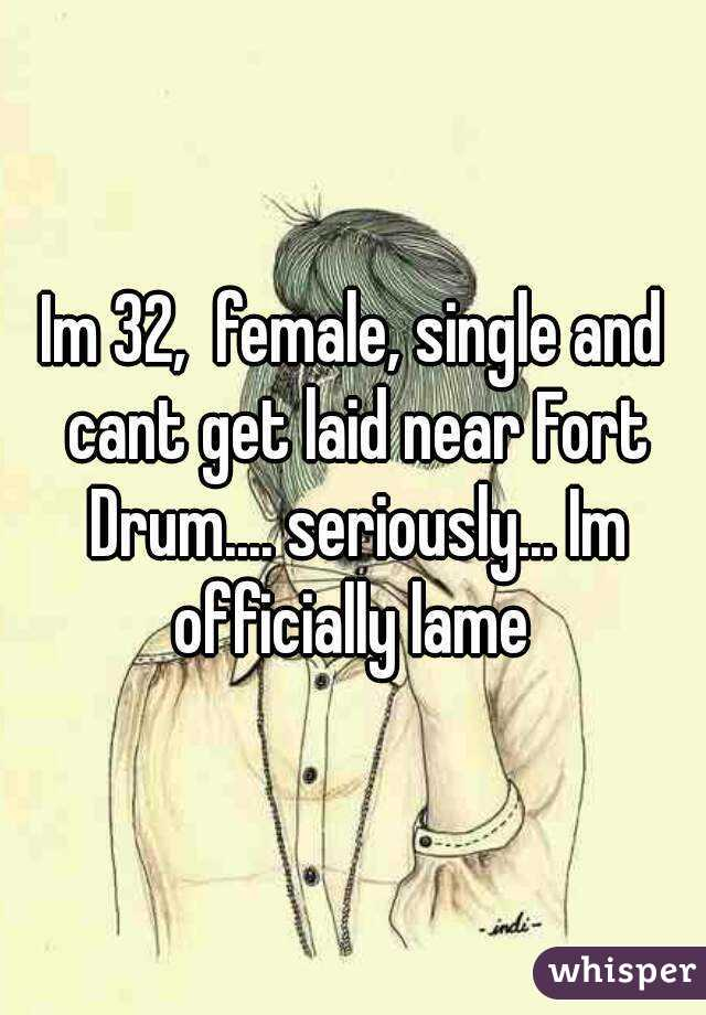 Im 32,  female, single and cant get laid near Fort Drum.... seriously... Im officially lame
