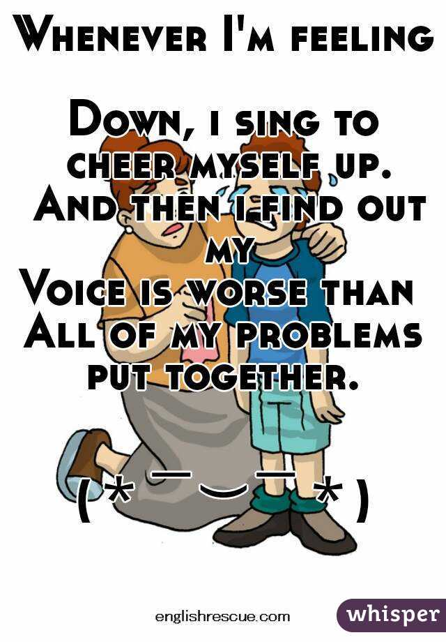 Whenever I'm feeling  Down, i sing to cheer myself up. And then i find out my Voice is worse than  All of my problems put together.    (* ̄︶ ̄*)
