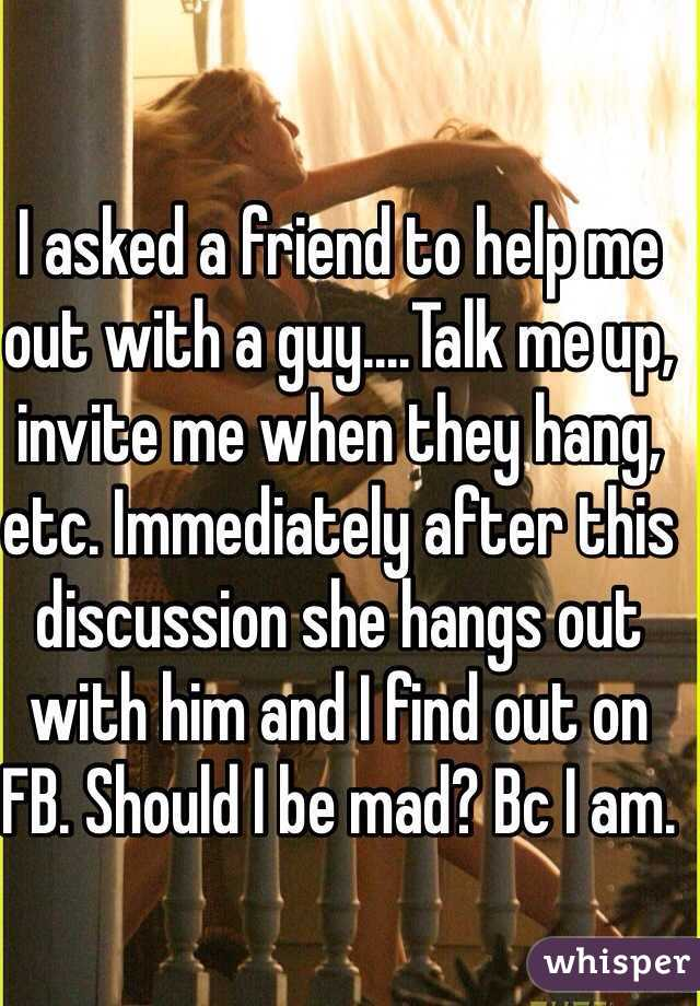 I asked a friend to help me out with a guy....Talk me up, invite me when they hang, etc. Immediately after this discussion she hangs out with him and I find out on FB. Should I be mad? Bc I am.