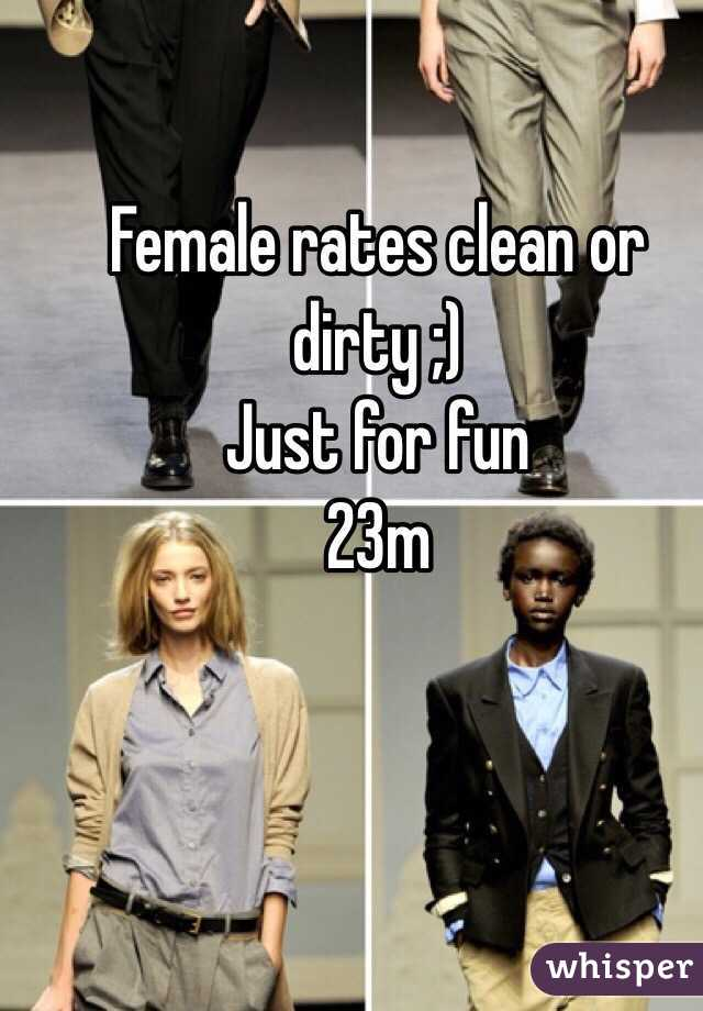 Female rates clean or dirty ;) Just for fun  23m