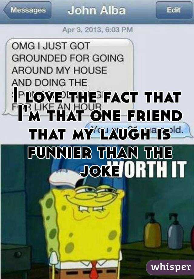 I love the fact that I'm that one friend that my laugh is funnier than the joke