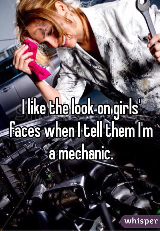 I like the look on girls' faces when I tell them I'm a mechanic.