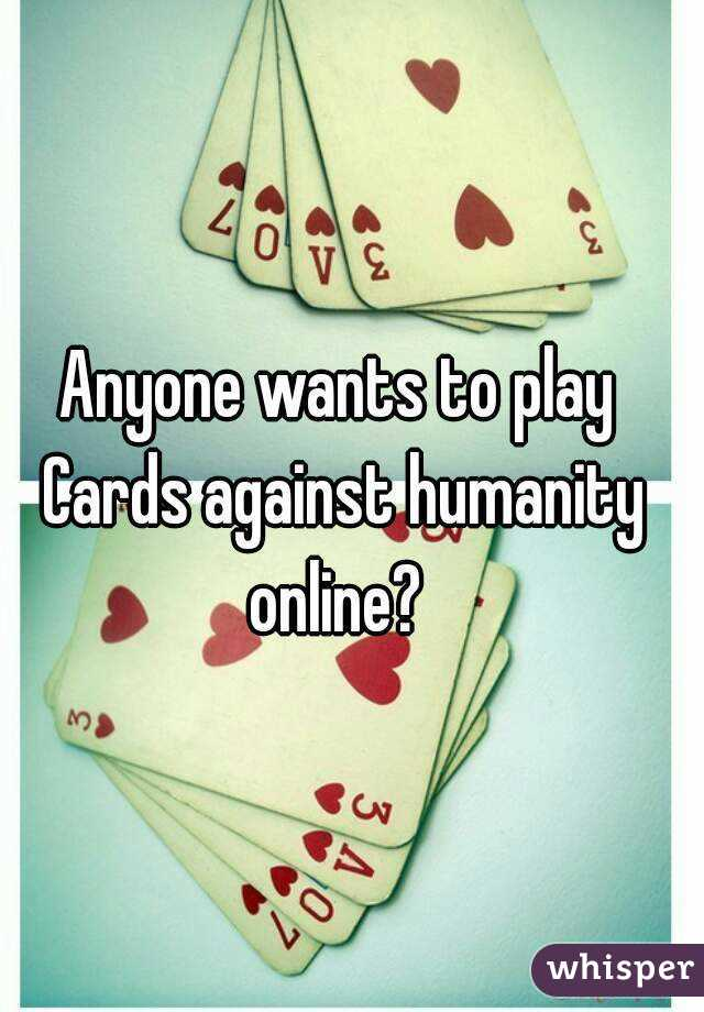 Anyone wants to play Cards against humanity online?