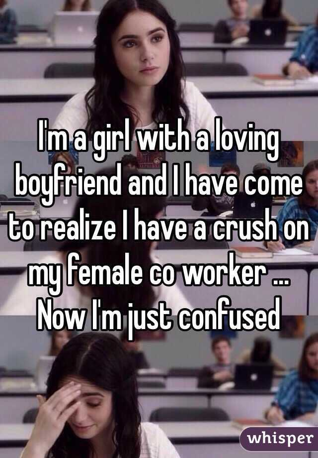 I'm a girl with a loving boyfriend and I have come to realize I have a crush on my female co worker ... Now I'm just confused