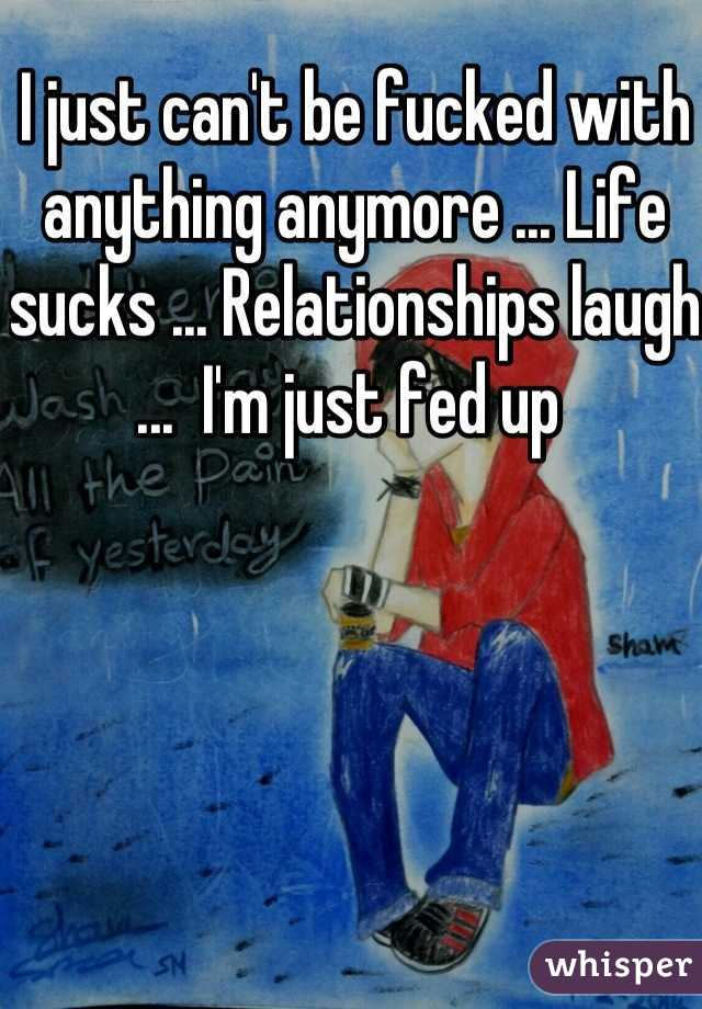 I just can't be fucked with anything anymore ... Life sucks ... Relationships laugh ...  I'm just fed up