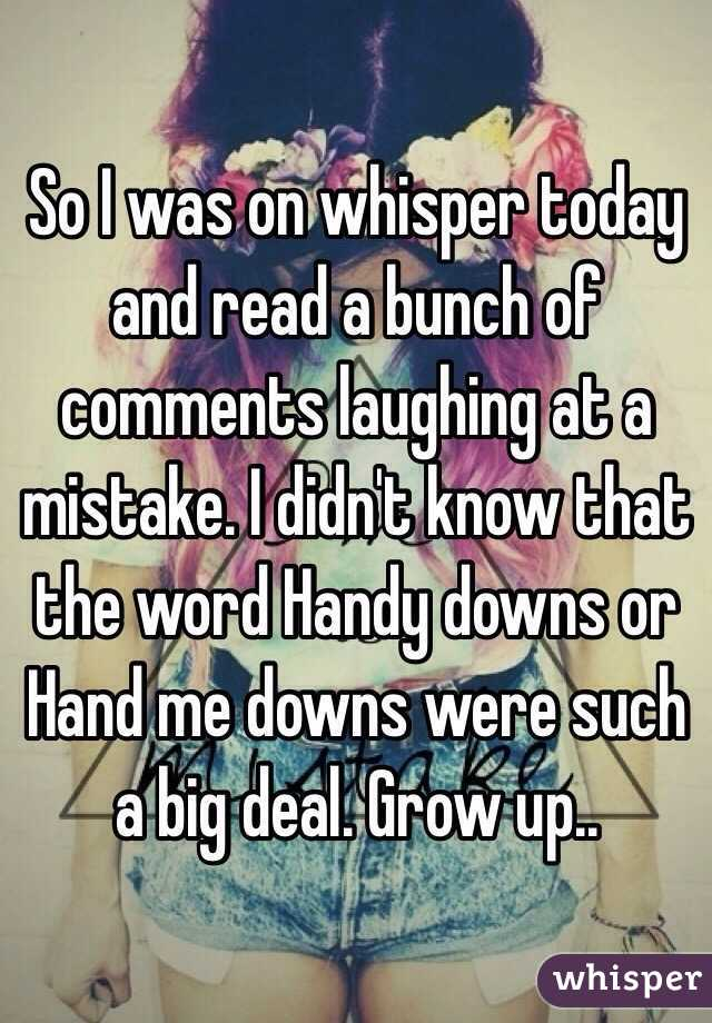So I was on whisper today and read a bunch of comments laughing at a mistake. I didn't know that the word Handy downs or Hand me downs were such a big deal. Grow up..
