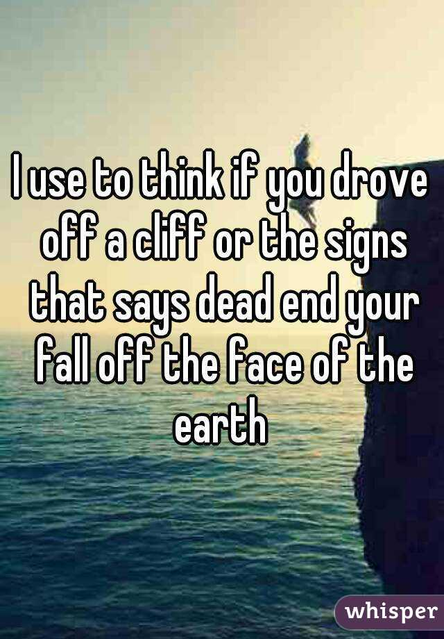 I use to think if you drove off a cliff or the signs that says dead end your fall off the face of the earth
