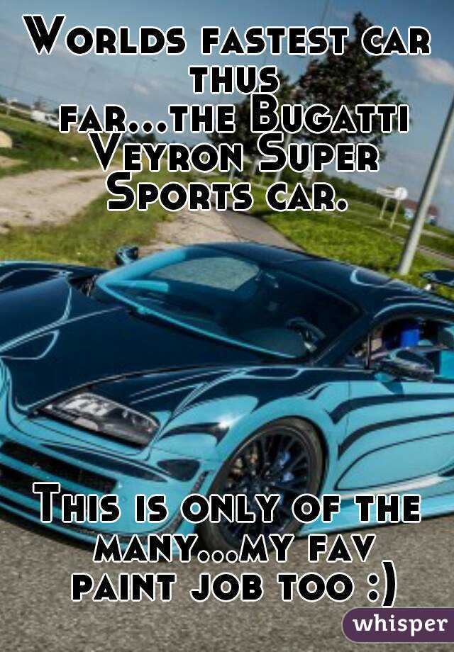 Worlds fastest car thus far...theBugatti Veyron Super Sports car.         This is only of the many...my fav paint job too :)