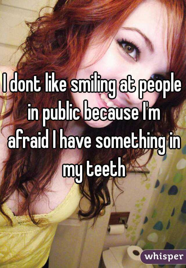 I dont like smiling at people in public because I'm afraid I have something in my teeth