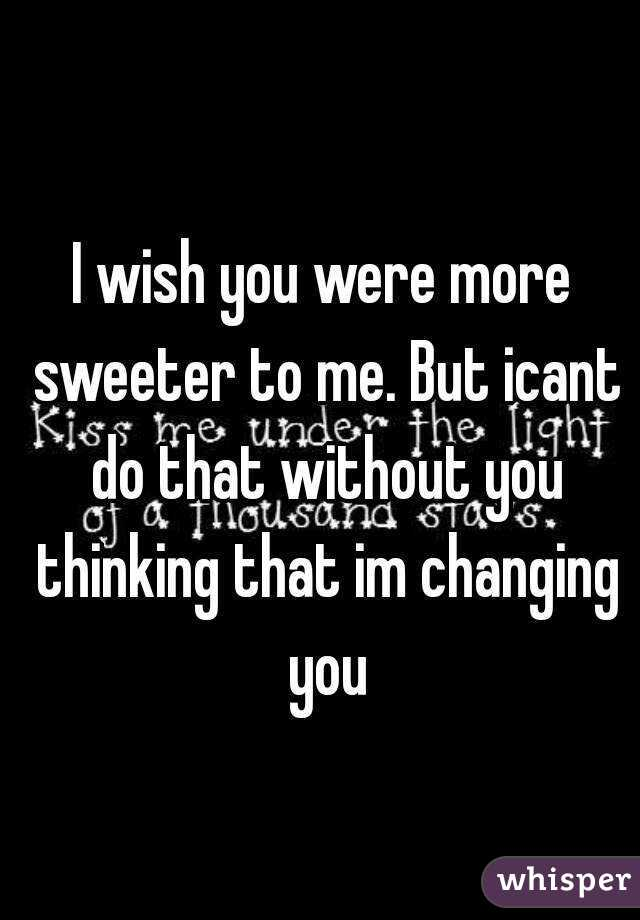 I wish you were more sweeter to me. But icant do that without you thinking that im changing you