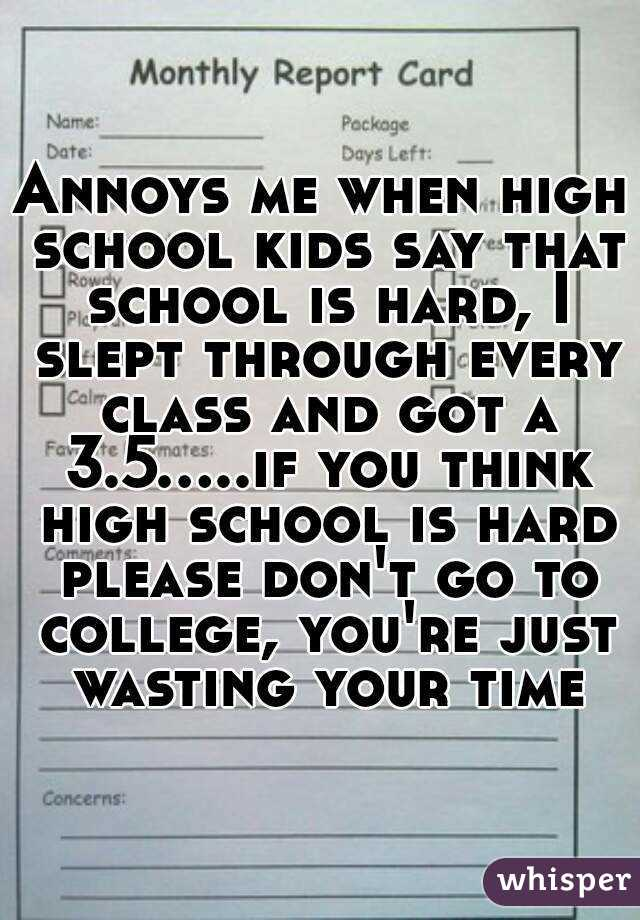 Annoys me when high school kids say that school is hard, I slept through every class and got a 3.5.....if you think high school is hard please don't go to college, you're just wasting your time